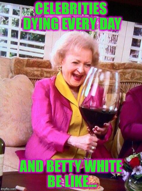 She will outlive them all! | CELEBRITIES DYING EVERY DAY AND BETTY WHITE BE LIKE... | image tagged in betty white wine,celebrities,memes,funny | made w/ Imgflip meme maker