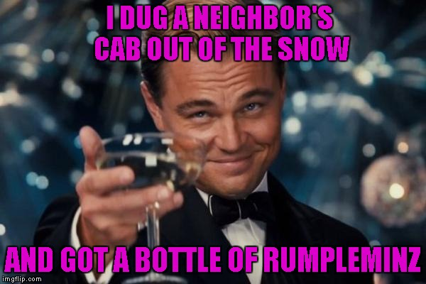 Leonardo Dicaprio Cheers Meme | I DUG A NEIGHBOR'S CAB OUT OF THE SNOW AND GOT A BOTTLE OF RUMPLEMINZ | image tagged in memes,leonardo dicaprio cheers | made w/ Imgflip meme maker