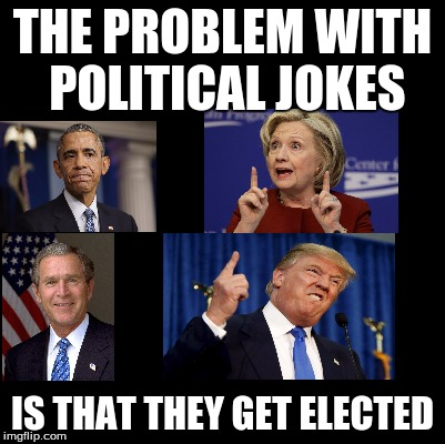 You want political memes? You can't handle political memes | THE PROBLEM WITH POLITICAL JOKES IS THAT THEY GET ELECTED | image tagged in politics,political,presidential race | made w/ Imgflip meme maker
