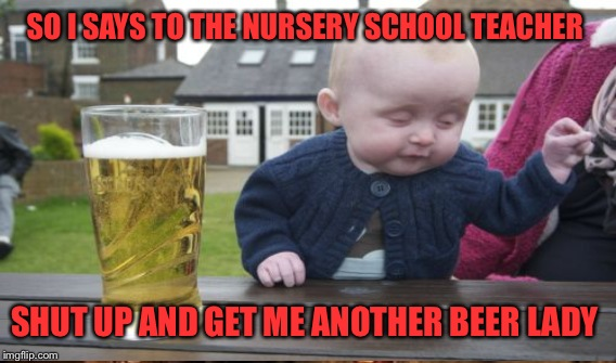 SO I SAYS TO THE NURSERY SCHOOL TEACHER SHUT UP AND GET ME ANOTHER BEER LADY | made w/ Imgflip meme maker