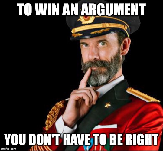 OBVIOUSLY A GOOD SUGGESTION | TO WIN AN ARGUMENT YOU DON'T HAVE TO BE RIGHT | image tagged in obviously a good suggestion | made w/ Imgflip meme maker