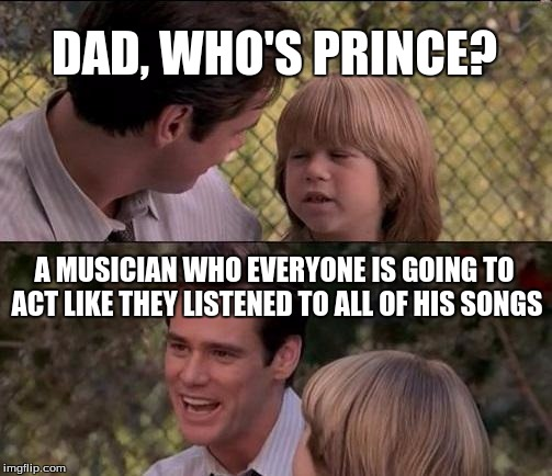 Thats Just Something X Say Meme | DAD, WHO'S PRINCE? A MUSICIAN WHO EVERYONE IS GOING TO ACT LIKE THEY LISTENED TO ALL OF HIS SONGS | image tagged in memes,thats just something x say | made w/ Imgflip meme maker