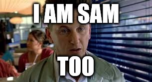 I AM SAM TOO | made w/ Imgflip meme maker