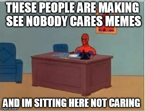 THESE PEOPLE ARE MAKING SEE NOBODY CARES MEMES AND IM SITTING HERE NOT CARING | made w/ Imgflip meme maker