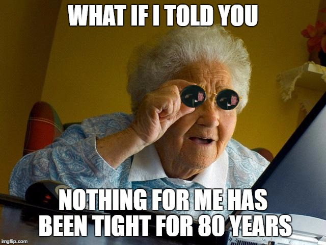 WHAT IF I TOLD YOU NOTHING FOR ME HAS BEEN TIGHT FOR 80 YEARS | made w/ Imgflip meme maker