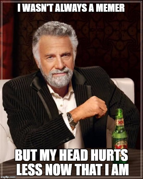 The Most Interesting Man In The World Meme | I WASN'T ALWAYS A MEMER BUT MY HEAD HURTS LESS NOW THAT I AM | image tagged in memes,the most interesting man in the world | made w/ Imgflip meme maker