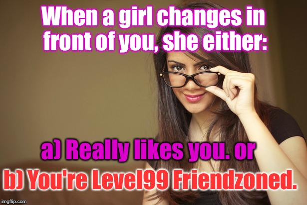 actual sexual advice girl | When a girl changes in front of you, she either: a) Really likes you. or b) You're Level99 Friendzoned. | image tagged in actual sexual advice girl | made w/ Imgflip meme maker