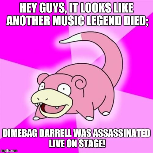 Rest in peace |  HEY GUYS, IT LOOKS LIKE ANOTHER MUSIC LEGEND DIED;; DIMEBAG DARRELL WAS ASSASSINATED LIVE ON STAGE! | image tagged in memes,slowpoke,prince,rip,dimebag darrell,pantera | made w/ Imgflip meme maker