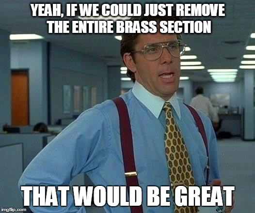 That Would Be Great Meme | YEAH, IF WE COULD JUST REMOVE THE ENTIRE BRASS SECTION THAT WOULD BE GREAT | image tagged in memes,that would be great | made w/ Imgflip meme maker