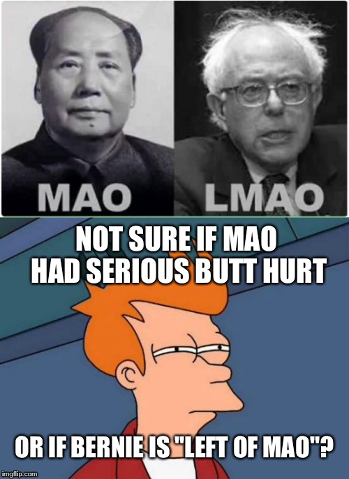"Chairman Bernie Mao  | NOT SURE IF MAO HAD SERIOUS BUTT HURT OR IF BERNIE IS ""LEFT OF MAO""? 