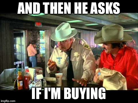 Smokey and the Bandit | AND THEN HE ASKS IF I'M BUYING | image tagged in smokey and the bandit | made w/ Imgflip meme maker