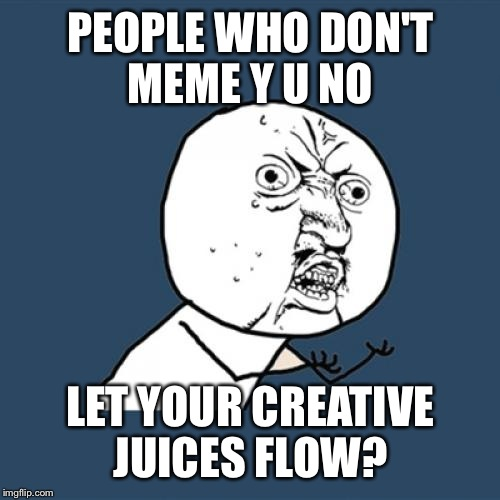 Y U No Meme | PEOPLE WHO DON'T MEME Y U NO LET YOUR CREATIVE JUICES FLOW? | image tagged in memes,y u no | made w/ Imgflip meme maker