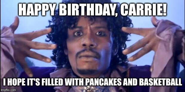 Prince Happy Birthday | HAPPY BIRTHDAY, CARRIE! I HOPE IT'S FILLED WITH PANCAKES AND BASKETBALL | image tagged in prince happy birthday | made w/ Imgflip meme maker