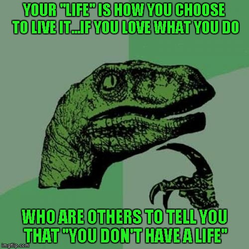 "Philosoraptor Meme | YOUR ""LIFE"" IS HOW YOU CHOOSE TO LIVE IT...IF YOU LOVE WHAT YOU DO WHO ARE OTHERS TO TELL YOU THAT ""YOU DON'T HAVE A LIFE"" 