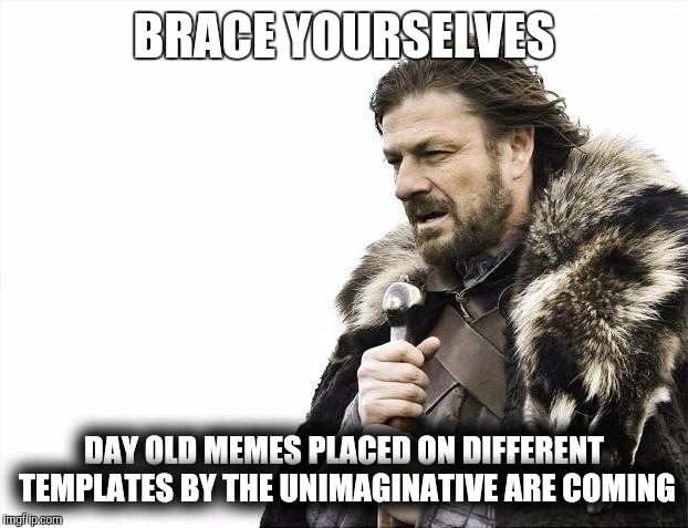 Rehash is coming | BRACE YOURSELVES DAY OLD MEMES PLACED ON DIFFERENT TEMPLATES BY THE UNIMAGINATIVE ARE COMING | image tagged in memes,brace yourselves x is coming,say what again | made w/ Imgflip meme maker