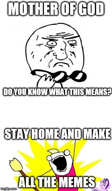 MOTHER OF GOD ALL THE MEMES DO YOU KNOW WHAT THIS MEANS? STAY HOME AND MAKE | made w/ Imgflip meme maker