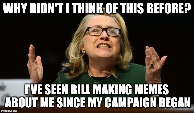 WHY DIDN'T I THINK OF THIS BEFORE? I'VE SEEN BILL MAKING MEMES ABOUT ME SINCE MY CAMPAIGN BEGAN | made w/ Imgflip meme maker