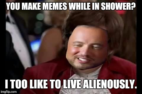 YOU MAKE MEMES WHILE IN SHOWER? I TOO LIKE TO LIVE ALIENOUSLY. | made w/ Imgflip meme maker