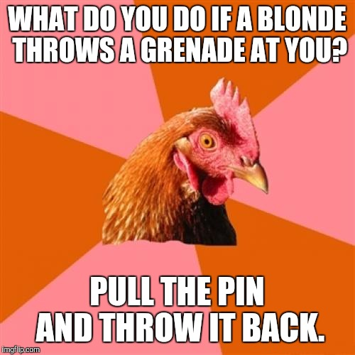 Triggerd. | WHAT DO YOU DO IF A BLONDE THROWS A GRENADE AT YOU? PULL THE PIN AND THROW IT BACK. | image tagged in memes,anti joke chicken,funny,lol,blonde | made w/ Imgflip meme maker
