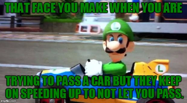 Luigi Death Stare, I Don't Why But I'm In The Nintendo Mood Right Now... | THAT FACE YOU MAKE WHEN YOU ARE TRYING TO PASS A CAR BUT THEY KEEP ON SPEEDING UP TO NOT LET YOU PASS. | image tagged in luigi death stare,driving,speeding,bad drivers,i'll kill you,memes | made w/ Imgflip meme maker