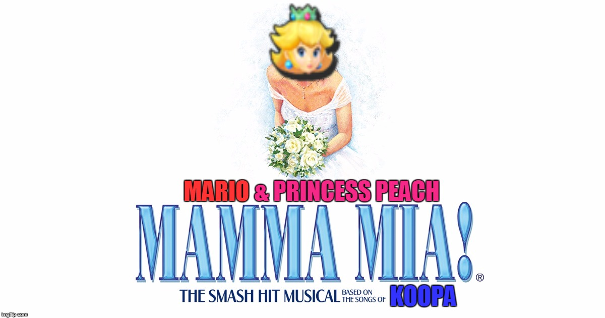 The Biggest Musical In All The Mushroom Kingdom! | & PRINCESS PEACH MARIO KOOPA | image tagged in memes,mushroom kingdom,princess peach,mario,abba,funny | made w/ Imgflip meme maker