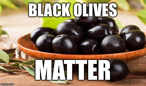 Black olives are being consumed at an alarming rate!!! | BLACK OLIVES MATTER | image tagged in olive,olives matter,black olives matter,black,black lives matter,all lives matter | made w/ Imgflip meme maker