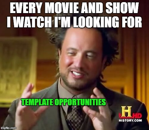 Ancient Aliens Meme | EVERY MOVIE AND SHOW I WATCH I'M LOOKING FOR TEMPLATE OPPORTUNITIES | image tagged in memes,ancient aliens | made w/ Imgflip meme maker