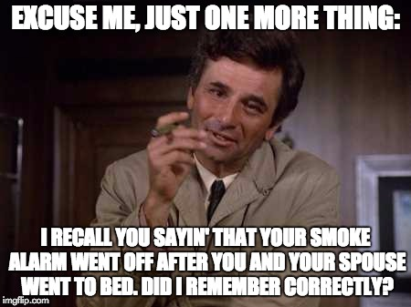 EXCUSE ME, JUST ONE MORE THING: I RECALL YOU SAYIN' THAT YOUR SMOKE ALARM WENT OFF AFTER YOU AND YOUR SPOUSE WENT TO BED. DID I REMEMBER COR | made w/ Imgflip meme maker