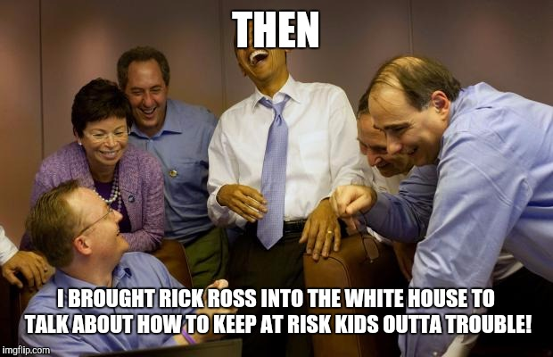 And Then I Said Obama Meme | THEN I BROUGHT RICK ROSS INTO THE WHITE HOUSE