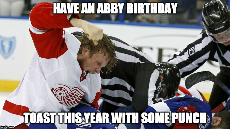 ABBY BIRTHDAY |  HAVE AN ABBY BIRTHDAY; TOAST THIS YEAR WITH SOME PUNCH | image tagged in justin abdelkader,happy birthday,hockey,detroit red wings,hockey fights,punch | made w/ Imgflip meme maker