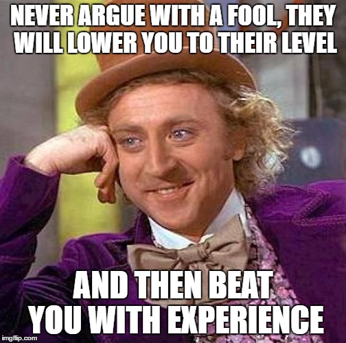 Creepy Condescending Wonka Meme | NEVER ARGUE WITH A FOOL, THEY WILL LOWER YOU TO THEIR LEVEL AND THEN BEAT YOU WITH EXPERIENCE | image tagged in memes,creepy condescending wonka | made w/ Imgflip meme maker