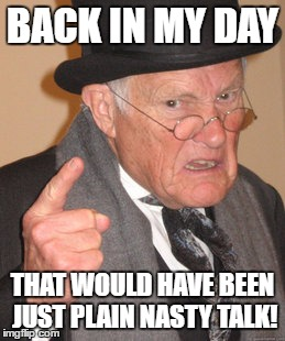 Back In My Day Meme | BACK IN MY DAY THAT WOULD HAVE BEEN JUST PLAIN NASTY TALK! | image tagged in memes,back in my day | made w/ Imgflip meme maker