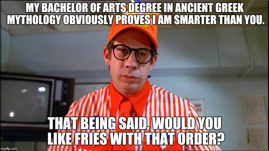 MY BACHELOR OF ARTS DEGREE IN ANCIENT GREEK MYTHOLOGY OBVIOUSLY PROVES I AM SMARTER THAN YOU. THAT BEING SAID, WOULD YOU LIKE FRIES WITH THA | made w/ Imgflip meme maker
