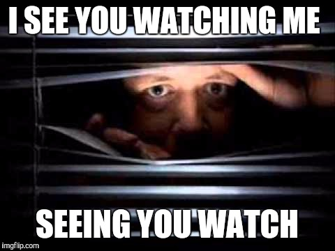 I SEE YOU WATCHING ME SEEING YOU WATCH | made w/ Imgflip meme maker