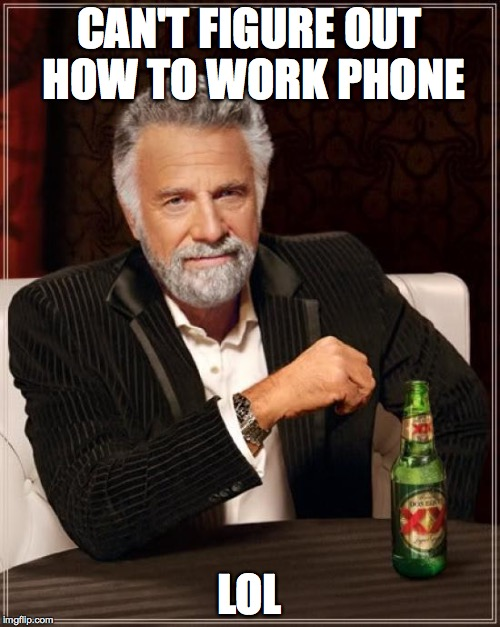 The Most Interesting Man In The World Meme | CAN'T FIGURE OUT HOW TO WORK PHONE LOL | image tagged in memes,the most interesting man in the world | made w/ Imgflip meme maker