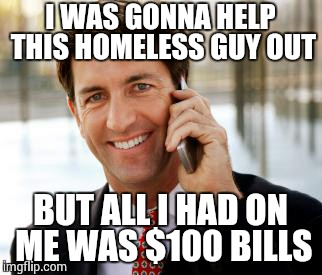 Arrogant Rich Man |  I WAS GONNA HELP THIS HOMELESS GUY OUT; BUT ALL I HAD ON ME WAS $100 BILLS | image tagged in memes,arrogant rich man | made w/ Imgflip meme maker