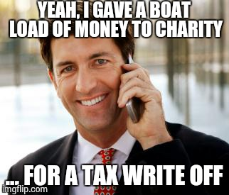 Arrogant Rich Man |  YEAH, I GAVE A BOAT LOAD OF MONEY TO CHARITY; ... FOR A TAX WRITE OFF | image tagged in memes,arrogant rich man | made w/ Imgflip meme maker