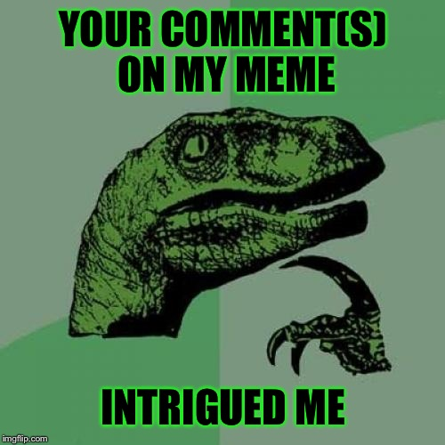 Philosoraptor Meme | YOUR COMMENT(S) ON MY MEME INTRIGUED ME | image tagged in memes,philosoraptor | made w/ Imgflip meme maker