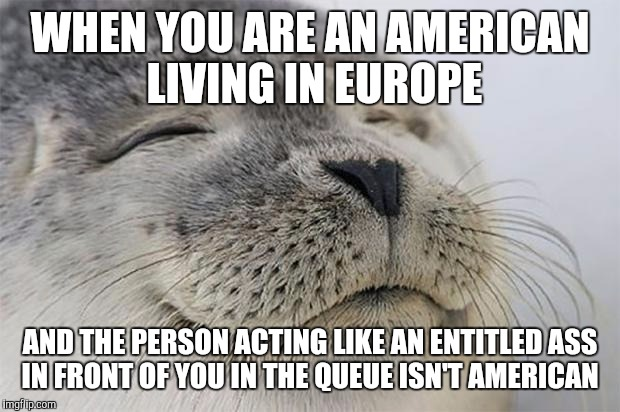 Satisfied Seal |  WHEN YOU ARE AN AMERICAN LIVING IN EUROPE; AND THE PERSON ACTING LIKE AN ENTITLED ASS IN FRONT OF YOU IN THE QUEUE ISN'T AMERICAN | image tagged in memes,satisfied seal,AdviceAnimals | made w/ Imgflip meme maker