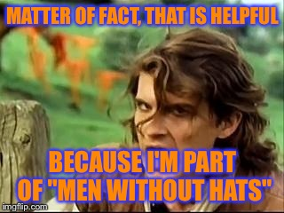 "Safety dance #2 | MATTER OF FACT, THAT IS HELPFUL BECAUSE I'M PART OF ""MEN WITHOUT HATS"" 
