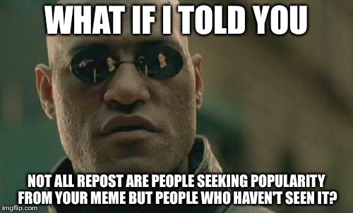 Matrix Morpheus | WHAT IF I TOLD YOU NOT ALL REPOST ARE PEOPLE SEEKING POPULARITY FROM YOUR MEME BUT PEOPLE WHO HAVEN'T SEEN IT? | image tagged in memes,matrix morpheus | made w/ Imgflip meme maker
