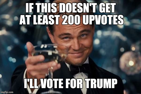 Leonardo Dicaprio Cheers Meme | IF THIS DOESN'T GET AT LEAST 200 UPVOTES I'LL VOTE FOR TRUMP | image tagged in memes,leonardo dicaprio cheers | made w/ Imgflip meme maker