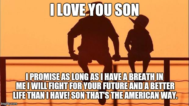 Cowboy father and son | I LOVE YOU SON I PROMISE AS LONG AS I HAVE A BREATH IN ME I WILL FIGHT FOR YOUR FUTURE AND A BETTER LIFE THAN I HAVE! SON THAT'S THE AMERICA | image tagged in cowboy father and son | made w/ Imgflip meme maker