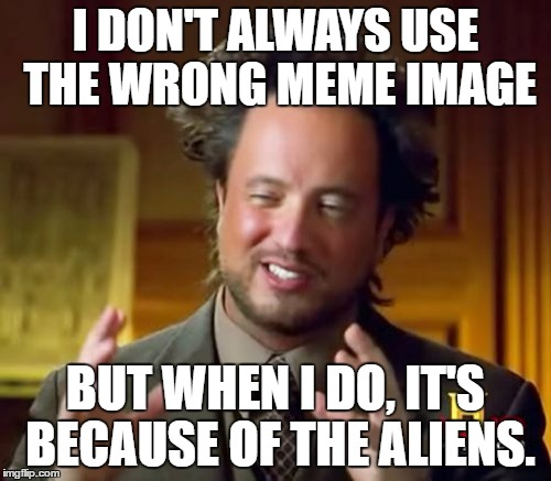 More aliens. |  I DON'T ALWAYS USE THE WRONG MEME IMAGE; BUT WHEN I DO, IT'S BECAUSE OF THE ALIENS. | image tagged in memes,ancient aliens | made w/ Imgflip meme maker