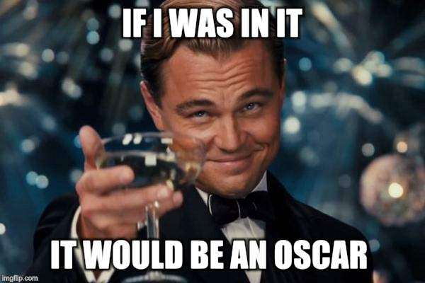 Leonardo Dicaprio Cheers Meme | IF I WAS IN IT IT WOULD BE AN OSCAR | image tagged in memes,leonardo dicaprio cheers | made w/ Imgflip meme maker