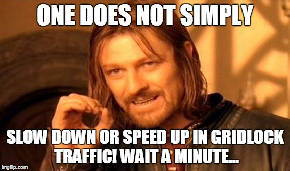 One Does Not Simply Meme | ONE DOES NOT SIMPLY SLOW DOWN OR SPEED UP IN GRIDLOCK TRAFFIC! WAIT A MINUTE... | image tagged in memes,one does not simply | made w/ Imgflip meme maker