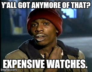 Y'all Got Any More Of That Meme | Y'ALL GOT ANYMORE OF THAT? EXPENSIVE WATCHES. | image tagged in memes,yall got any more of | made w/ Imgflip meme maker