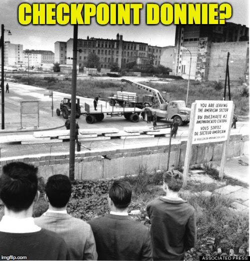 Those who don't learn from the past are doomed to repeat it. |  CHECKPOINT DONNIE? | image tagged in berlin wall,checkpoint charlie,ttump wall | made w/ Imgflip meme maker