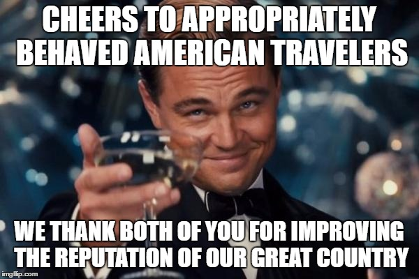 Leonardo Dicaprio Cheers Meme | CHEERS TO APPROPRIATELY BEHAVED AMERICAN TRAVELERS WE THANK BOTH OF YOU FOR IMPROVING THE REPUTATION OF OUR GREAT COUNTRY | image tagged in memes,leonardo dicaprio cheers | made w/ Imgflip meme maker