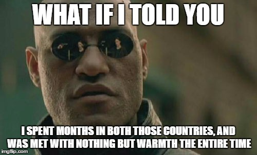 Matrix Morpheus Meme | WHAT IF I TOLD YOU I SPENT MONTHS IN BOTH THOSE COUNTRIES, AND WAS MET WITH NOTHING BUT WARMTH THE ENTIRE TIME | image tagged in memes,matrix morpheus | made w/ Imgflip meme maker